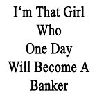 I'm That Girl Who One Day Will Become A Banker  by supernova23
