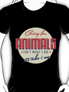 """""""Caring for Animals Isn't What I Do It's Who I Am"""" Collection #2100004 T-Shirt"""