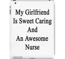 My Girlfriend Is Sweet Caring And An Awesome Nurse  iPad Case/Skin
