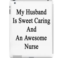 My Husband Is Sweet Caring And An Awesome Nurse  iPad Case/Skin