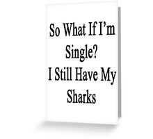 So What If I'm Single? I Still Have My Sharks  Greeting Card