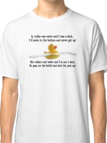 If vodka was water Classic T-Shirt