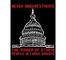 Never Underestimate The Power of Stupid People in Large Groups Photographic Print