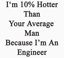 I'm 10% Hotter Than Your Average Man Because I'm An Engineer  by supernova23