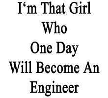 I'm That Girl Who One Day Will Become An Engineer  by supernova23