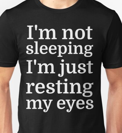 I'm Not Sleeping, I'm Just Resting My Eyes Unisex T-Shirt