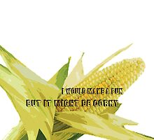 I'd make a pun but it might be CORNY  by ZC Design Studios
