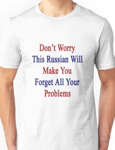 Don't Worry This Russian Will Make You Forget All Your Problems  Unisex T-Shirt