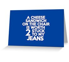 A cheese sandwich on the chair is worth two stuck to my jeans Greeting Card
