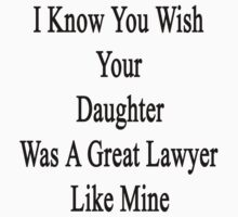 I Know You Wish Your Daughter Was A Great Lawyer Like Mine  by supernova23