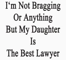 I'm Not Bragging Or Anything But My Daughter Is The Best Lawyer  by supernova23