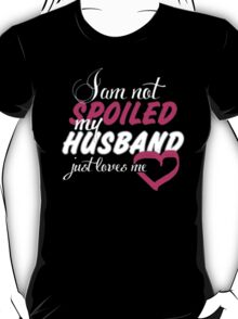 I Am Not Spoiled My Husband Just Loves Me - T-shirts & Hoodies T-Shirt
