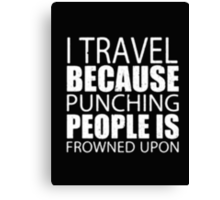I Travel Because Punching People Is Frowned Upon - T-shirts & Hoodies Canvas Print
