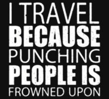 I Travel Because Punching People Is Frowned Upon - T-shirts & Hoodies by anjaneyaarts