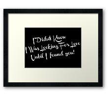i didn't know i was looking for love until i found you Framed Print