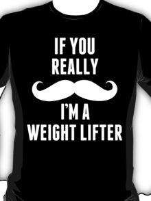 If You Really Mustache I'm A Weight Lifter - TShirts & Hoodies T-Shirt