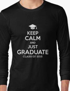 Keep Calm And Just Graduate Long Sleeve T-Shirt
