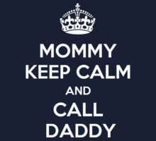Mommy Keep Calm and Call Daddy by hypetees
