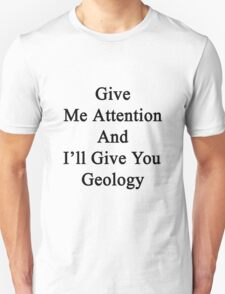 Give Me Attention And I'll Give You Geology  T-Shirt