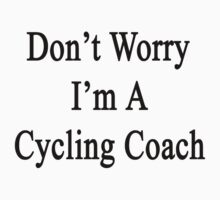 Don't Worry I'm A Cycling Coach  by supernova23