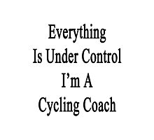 Everything Is Under Control I'm A Cycling Coach  Photographic Print