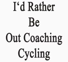 I'd Rather Be Out Coaching Cycling  by supernova23