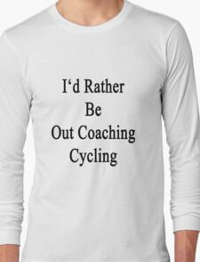 I'd Rather Be Out Coaching Cycling  T-Shirt