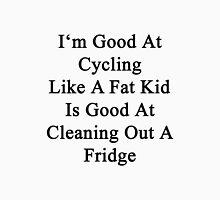 I'm Good At Cycling Like A Fat Kid Is Good At Cleaning Out A Fridge  Unisex T-Shirt