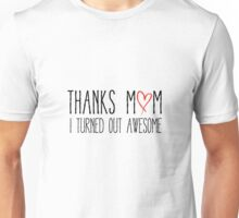 Thanks mom, I turned out awesome Unisex T-Shirt