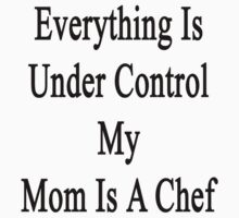 Everything Is Under Control My Mom Is A Chef  by supernova23