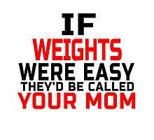 IF WEIGHTS WERE EASY THEY'D BE CALLED YOUR MOM Photographic Print