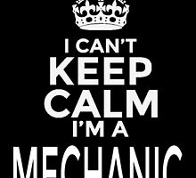 I CAN'T KEEP CALM I'M A MECHANIC by BADASSTEES