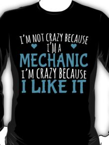 I'M NOT CRAZY BECAUSE I'M A MECHANIC I'M CRAZY BECAUSE I LIKE IT T-Shirt