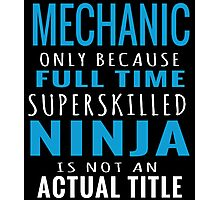 MECHANIC ONLY BECAUSE FULL TIME SUPERSKILLED NINJA IS NOT AN ACTUAL TITLE Photographic Print