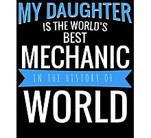 MY DAUGHTER IS THE WORLD'S BEST MECHANIC IN THE HISTORY OF WORLD Photographic Print