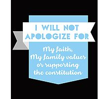 """""""I Will Not Apologize for My Faith, My Family Values Or Supporting The Constitution"""" Collection #21000020 Photographic Print"""
