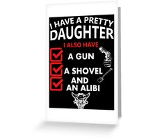 """""""I Have A Pretty Daughter I Also Have A Gun A Shovel and An Alibi"""" Collection #2100023 Greeting Card"""