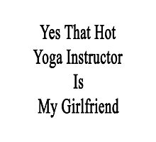 Yes That Hot Yoga Instructor Is My Girlfriend Photographic Print