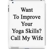 Want To Improve Your Yoga Skills? Call My Wife  iPad Case/Skin