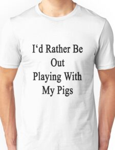 I'd Rather Be Out Playing With My Pigs  Unisex T-Shirt
