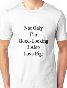 Not Only I'm Good Looking I Also Love Pigs  Unisex T-Shirt