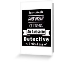 """Some People Only Dream of Finding An Awesome Detective. I Raised One"" Collection #710083 Greeting Card"