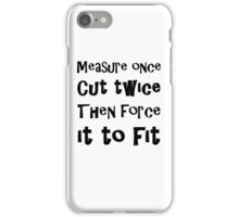 Measure Once Cut Twice Then Force It To Fit iPhone Case/Skin