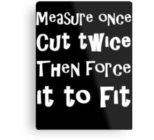Measure Once Cut Twice Then Force It To Fit Metal Print