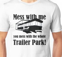 Mess with me you mess with the whole Trailer Park! Unisex T-Shirt