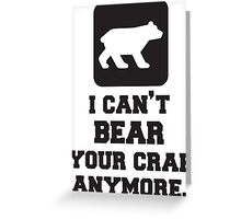 I Can't Bear Your Crap Anymore. Quote Greeting Card