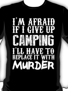 I'm Afraid If I Give Up Camping I'll Have To Replace It With Murder - Custom Tshirts T-Shirt
