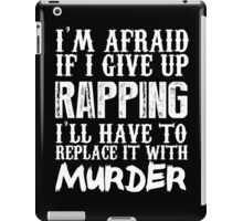 I'm Afraid If I Give Up Rapping I'll Have To Replace It With Murder - Custom Tshirts iPad Case/Skin