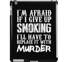 I'm Afraid If I Give Up Smoking I'll Have To Replace It With Murder - Custom Tshirts iPad Case/Skin
