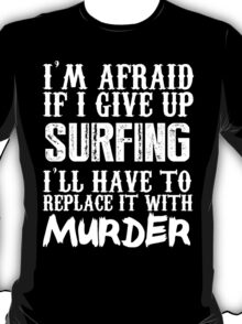 I'm Afraid If I Give Up Surfing I'll Have To Replace It With Murder - Custom Tshirts T-Shirt